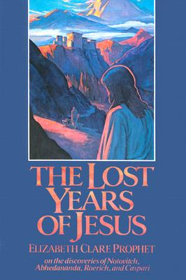 The Lost Years of Jesus: Documentary Evidence of Jesus' 17-Year Journey to the East - Prophet, Elizabeth Clare