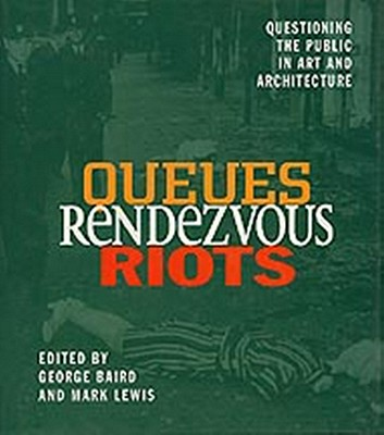 Queues, Rendezvous, Riots: Questioning the Public in Art and Architecture - Baird, George (Editor), and Lewis, Mark (Editor)