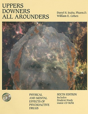 Uppers, Downers, All Arounders: Physical and Mental Effects of Psychoactive Drugs - Inaba, Darryl S, and Cohen, William E