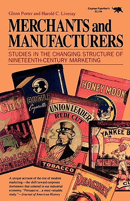 Merchants and Manufacturers: Studies in the Changing Structure of Nineteeth Century Marketing - Porter, Glenn, Dr., and Livesay, Harold C