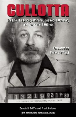 Cullotta: The Life of a Chicago Criminal, Las Vegas Mobster and Government Witness - Griffin, Dennis N, and Cullotta, Frank, and Arnoldy, Dennis (Contributions by)