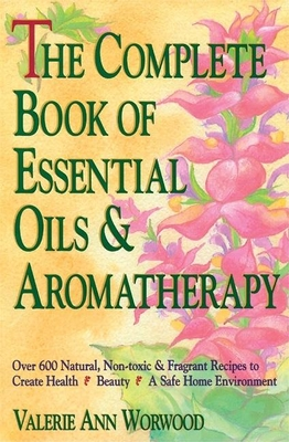 The Complete Book of Essential Oils and Aromatherapy: Over 600 Natural, Non-Toxic and Fragrant Recipes to Create Health -- Beauty -- A Safe Home Environment - Worwood, Valerie Ann