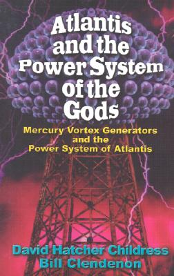 Atlantis and the Power System of the Gods: Mercury Vortex Generators and the Power System of Atlantis - Childress, David Hatcher, and Clendenon, Bill