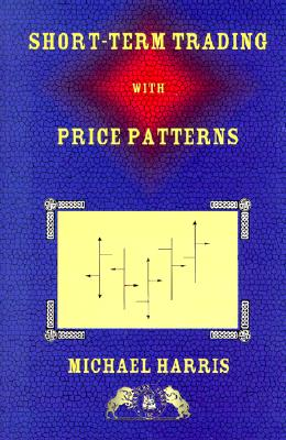 Short-Term Trading with Price Patterns: A Systematic Methodology for the Development, Testing, and Use of Short-Term Trading Systems - Harris, Michael