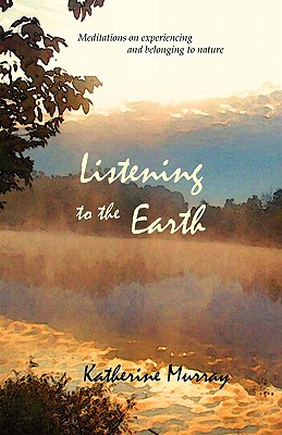 Listening to the Earth: Meditations on Experiencing and Belonging to Nature - Murray, Katherine