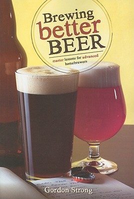 Brewing Better Beer: Master Lessons for Advanced Home Brewers - Strong, Gordon