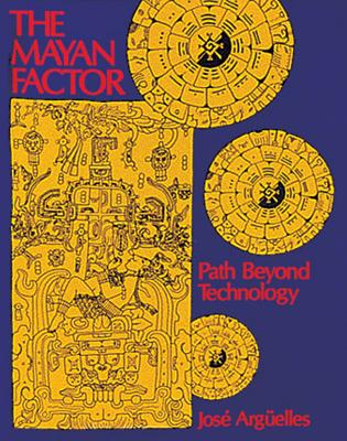 The Mayan Factor: Path Beyond Technology - Arguelles, Jose, and Arg?elles, Jos?, and Swimme, Brian, PH.D. (Foreword by)