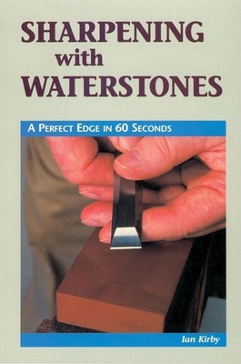 Sharpening with Waterstones: A Perfect Edge in 60 Seconds - Kirby, Ian J
