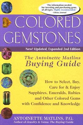 Colored Gemstones: The Antoinette Matlins Buying Guide: How to Select, Buy, Care for & Enjoy Sapphires, Emeralds, Rubies and Other Colored Gems with Confidence and Knowledge - Matlins, Antoinette Leonard