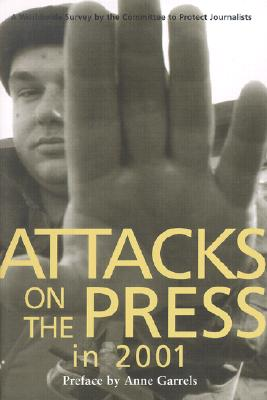 Attacks on the Press in 2001: A Worldwide Survey - Committee to Protect Journalists, and Garrels, Anne (Preface by), and Cooper, Ann (Introduction by)