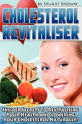 Cholesterol Revitaliser: Insider Secrets to Revitalising Your Health and Lowering Your Cholesterol Naturally! - Brown, Stuart, M.D.