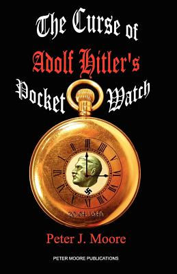 The Curse of Adolf Hitler's Pocket Watch - Moore, Peter J