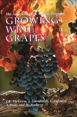 The American Wine Society Presents: Growing Wine Grapes - McGrew, J R, and Loenholdt, J, and Hunt, A