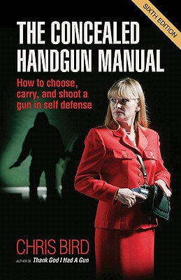 The Concealed Handgun Manual: How to Choose, Carry, and Shoot a Gun in Self Defense - Bird, Chris