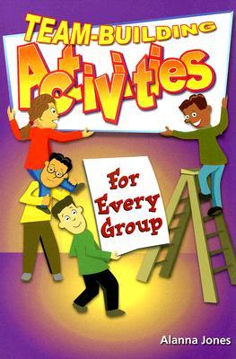 Team-Building Activities for Every Group - Jones, Alanna