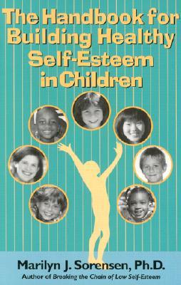 The Handbook for Building Healthy Self-Esteem in Children - Sorensen, Marilyn J, Ph.D.
