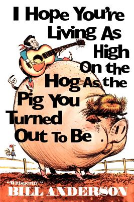 I Hope You're Living as High on the Hog as the Pig You Turned Out to Be - Anderson, Bill