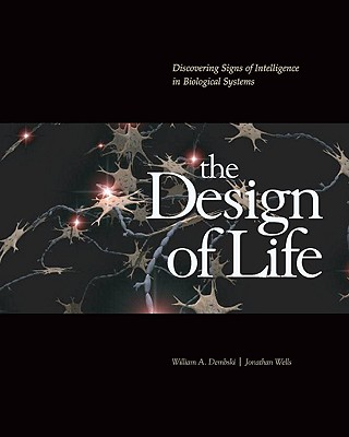 The Design of Life: Discovering Signs of Intelligence in Biological Systems - Dembski, William A, and Wells, Jonathan, Ph.D.