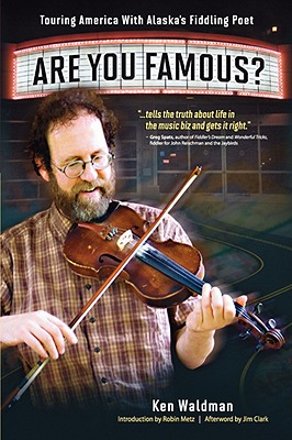 Are You Famous? Touring America with Alaska's Fiddling Poet - Waldman, Ken, and Metz, Robin (Foreword by), and Clark, Jim (Epilogue by)
