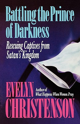 Battling the Prince of Darkness; Rescuing Captives from Satan's Kingdom - Christenson, Evelyn Carol