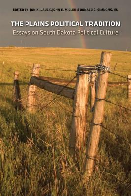 The Plains Political Tradition: Essays on South Dakota Political Tradition - Lauck, Jon K (Editor), and Miller, John E (Editor), and Simmons, Donald C, Jr. (Editor)