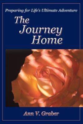 The Journey Home: Preparing for Life's Ultimate Adventure - Graber, Ann V