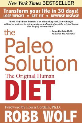 The Paleo Solution: The Original Human Diet - Wolf, Robb, and Cordain, Loren, PH.D. (Foreword by)