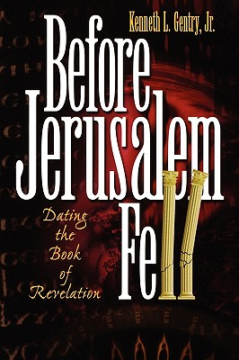Before Jerusalem Fell: Dating the Book of Revelation - Gentry, Kenneth L, Jr.