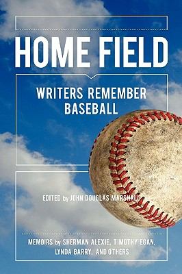 Home Field: Writers Remember Baseball - Alexie, Sherman, and Egan, Timothy, and Marshall, John Douglas (Editor)