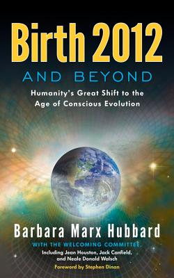 Birth 2012 and Beyond: Humanity's Great Shift to the Age of Conscious Evolution - Hubbard, Barbara Marx, and Houston, Jean, Ph.D., and Canfield, Jack