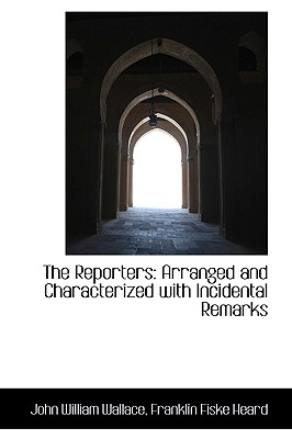 The Reporters: Arranged and Characterized with Incidental Remarks - Wallace, John William