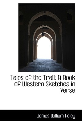 Tales of the Trail: A Book of Western Sketches in Verse - Foley, James William
