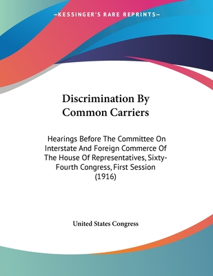 Discrimination by Common Carriers: Hearings Before the Committee on Interstate and Foreign Commerce of the House of Representatives, Sixty-Fourth Congress, First Session (1916) - United States Congress, States Congress
