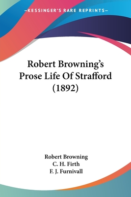 Robert Browning's Prose Life of Strafford (1892) - Browning, Robert, and Furnivall, F J (Foreword by), and Firth, C H (Introduction by)