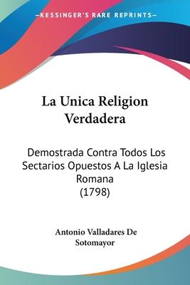 La Unica Religion Verdadera: Demostrada Contra Todos Los Sectarios Opuestos a la Iglesia Romana (1798) - De Sotomayor, Antonio Valladares