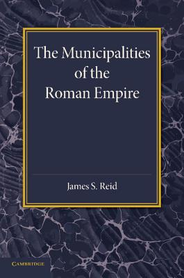 The Municipalities of the Roman Empire - Reid, James S.