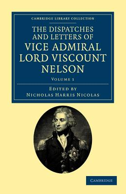 The Dispatches and Letters of Vice Admiral Lord Viscount Nelson - Nelson, Horatio Nelson, Viscount, and Nicolas, Nicholas Harris, Sir (Editor)