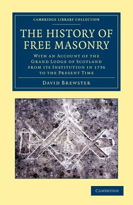 The History of Free Masonry, Drawn from Authentic Sources of Information: With an Account of the Grand Lodge of Scotland, from Its Institution in 1736, to the Present Time - Brewster, David, Sir