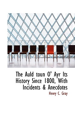 The Auld Toun O' Ayr Its History Since 1800, with Incidents & Anecdotes - Gray, Henry C