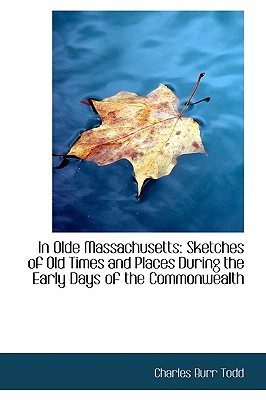 In Olde Massachusetts: Sketches of Old Times and Places During the Early Days of the Commonwealth - Todd, Charles Burr