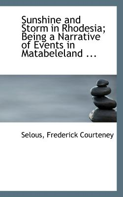 Sunshine and Storm in Rhodesia; Being a Narrative of Events in Matabeleland ... - Courteney, Selous Frederick