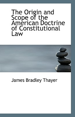 The Origin and Scope of the American Doctrine of Constitutional Law - Thayer, James Bradley