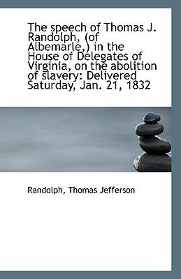 The Speech of Thomas J. Randolph, (of Albemarle, in the House of Delegates of Virginia, on the Abol - Jefferson, Randolph Thomas