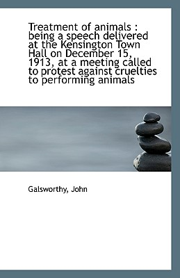 Treatment of Animals: Being a Speech Delivered at the Kensington Town Hall on December 15, 1913, at - John, Galsworthy