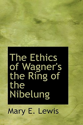 The Ethics of Wagner's the Ring of the Nibelung - Lewis, Mary E
