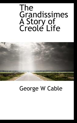 The Grandissimes a Story of Creole Life - Cable, George Washington