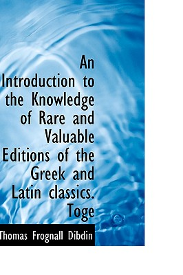 An Introduction to the Knowledge of Rare and Valuable Editions of the Greek and Latin Classics. Toge - Dibdin, Thomas Frognall