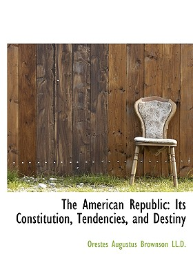 The American Republic: Its Constitution, Tendencies, and Destiny - Brownson, Orestes Augustus