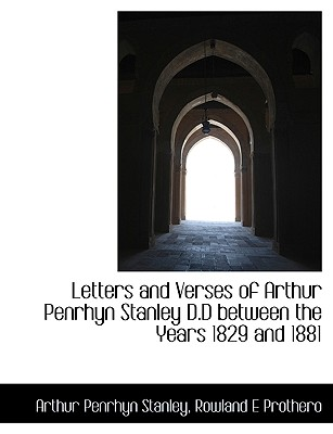 Letters and Verses of Arthur Penrhyn Stanley D.D Between the Years 1829 and 1881 - Stanley, Arthur Penrhyn, and Prothero, Rowland E, Bar