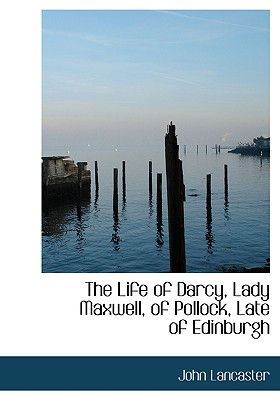 The Life of Darcy, Lady Maxwell, of Pollock, Late of Edinburgh - Lancaster
